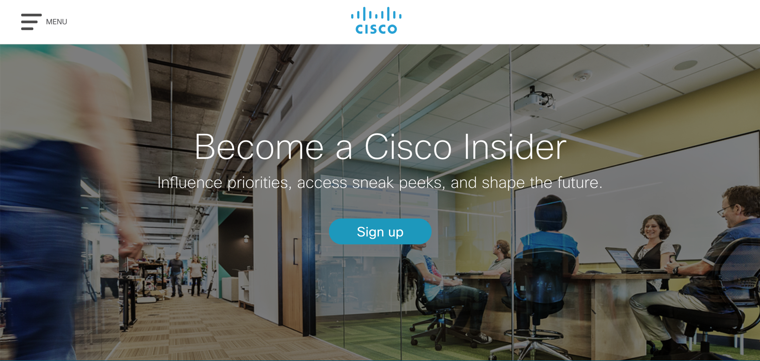This is the homepage for   Cisco Insider  , a recently launched Website from the  Customer Experience Team (CX)  at  Cisco.   It was   designed as a customer and partner outreach for future  Cisco  product and service development. I was responsible for the  UX / UI design  and  brand compliance .