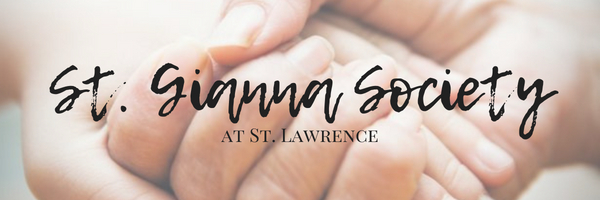 ST. GIANNA SOCIETY   The St. Gianna Society of St. Lawrence is a student-led organization that unites pre-health students in prayer, education, and networking opportunities that are integral to the spiritual and professional development of its members.