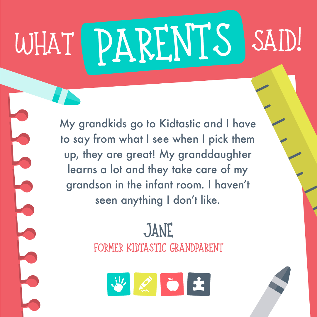 "Flyer for what parents said with a former Kidtastic Grandparent. She said ""My grandkids go to Kidtastic and I have to say from what I see when I pick them up, they are great! My granddaughter learns a lot and they take care of my grandson in the infant room. I haven't seen anything I don't like."