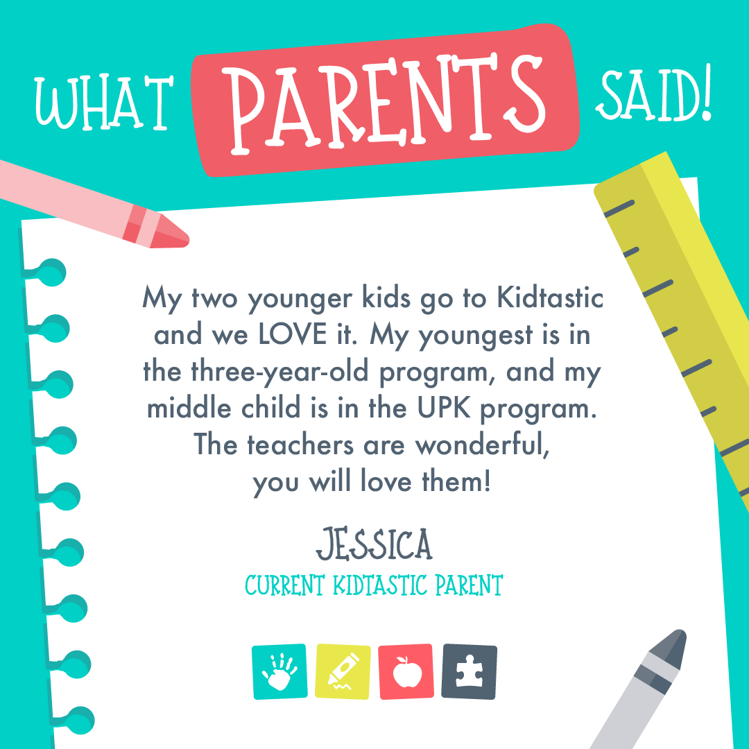 "Flyer for what parents said with current Kidtastic Parent, Jessica.  She said: ""My two younger kids go to Kidtastic and we love it. My youngest is in the three-year-old program and my middle child is in the UPK program. The teachers are wonderful, you will love them!"""