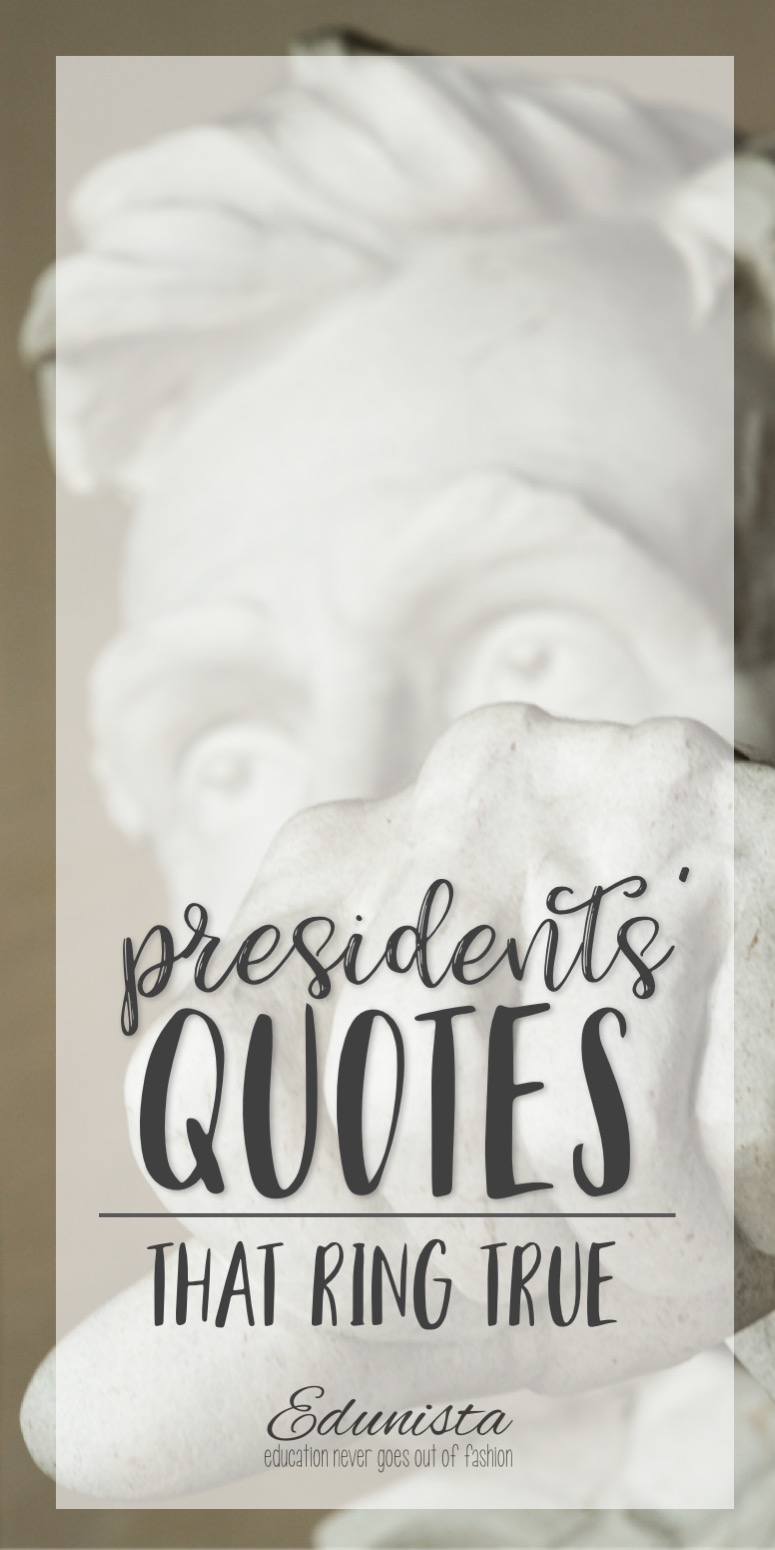 take a few to celebrate the wisdom in presidents' quotes. There are so many, but we've picked quotes that speak to us. With truth. With dignity.