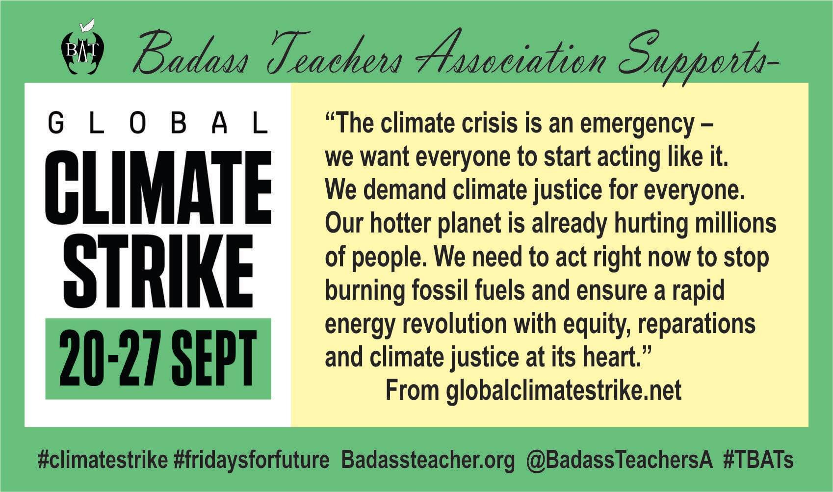 ***The Badass Teachers Association Board of Directors officially supports the Global Climate Strike!***  Do you have students in your district that will be participating? Are you planning on attending a local event? Are you incorporating Climate Justice into your lesson planning?  There are different levels at which we can all get involved - the most important thing is to GET INVOLVED!   Climate Strike   Join in on social media by using the hashtags  #climatestrike  and  #climatestrikingeducators    Sign for your support   Amnesty chief  urges  schools to let students participate in climate strike NYC  plans to excuse students  that participate in the Climate Strike   Students across Oregon  plan on participating:   Climate Strike toolkit for workers    Resources:    Portland resolution  to develop an implementation plan for Climate Literacy:   Teaching Tolerance   What is Environmental Justice   Analyzing Environmental Justice     NEA list of resources  to teach climate literacy   Zinn Education Project -  Teach Climate Justice Campaign     Duke Environmental Justice Workshop  K-12 Lesson Plans