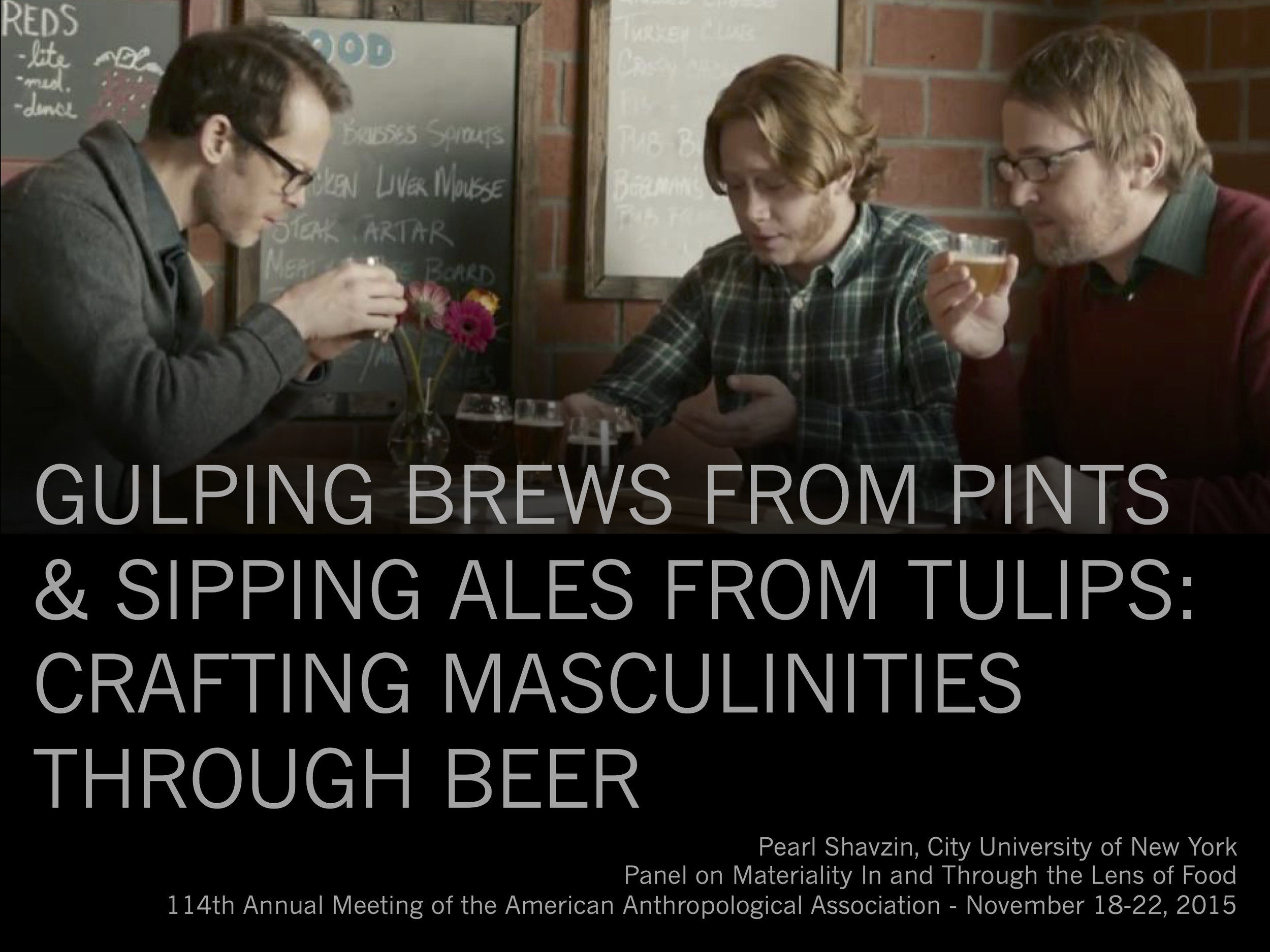 Gulping Brews From Pints & Sipping Ales From Tulips: Crafting Masculinities Through Beer - Project: Anthropology Conference Presentation on Beer and GenderProblem/Goal: A 15 minute presentation for an academic conferenceStakeholders: Members of the conference panel (other presenters and the discussant); audience (academics, students, independent scholars)Details: The presentation (and an accompanying paper) was for a panel at the American Anthropological Association's Annual Meeting in 2015. The panel,