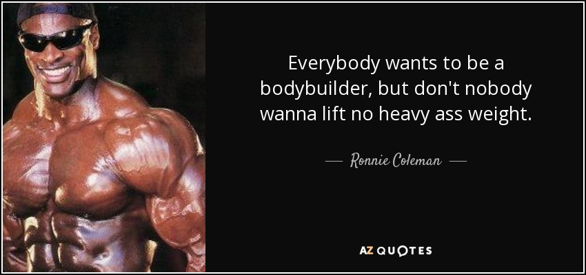 quote-everybody-wants-to-be-a-bodybuilder-but-don-t-nobody-wanna-lift-no-heavy-ass-weight-ronnie-coleman-54-84-64.jpg