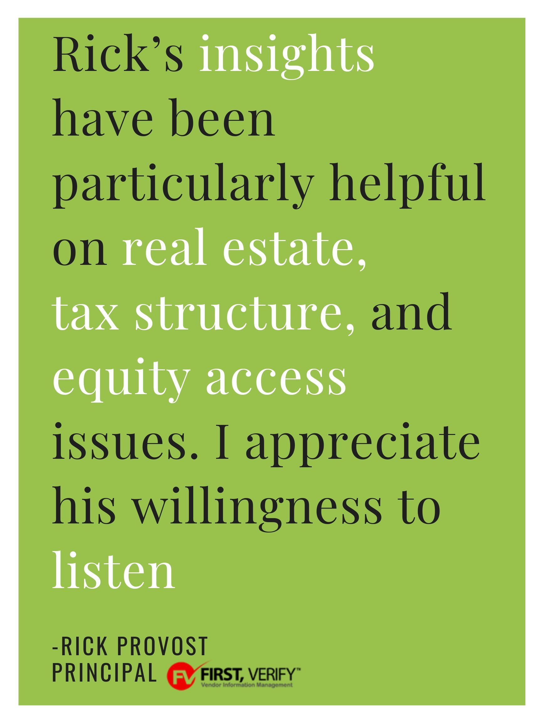 """""""For over 20 years, Rick Chess has provided me with sound business and legal advice. My current and previous companies have faced complex, and often unique, challenges in the competitive US and international markets. Rick's insights have been particularly helpful on real estate, tax structure, and equity access issues. I appreciate his willingness to listen. He is never unwilling to express his opinion, even when it is not what I had hoped to hear. My decisions are better from having heard him reflect back my ideas, but from his seasoned perspective.""""  -Rick Provost, Principal at First Verify"""