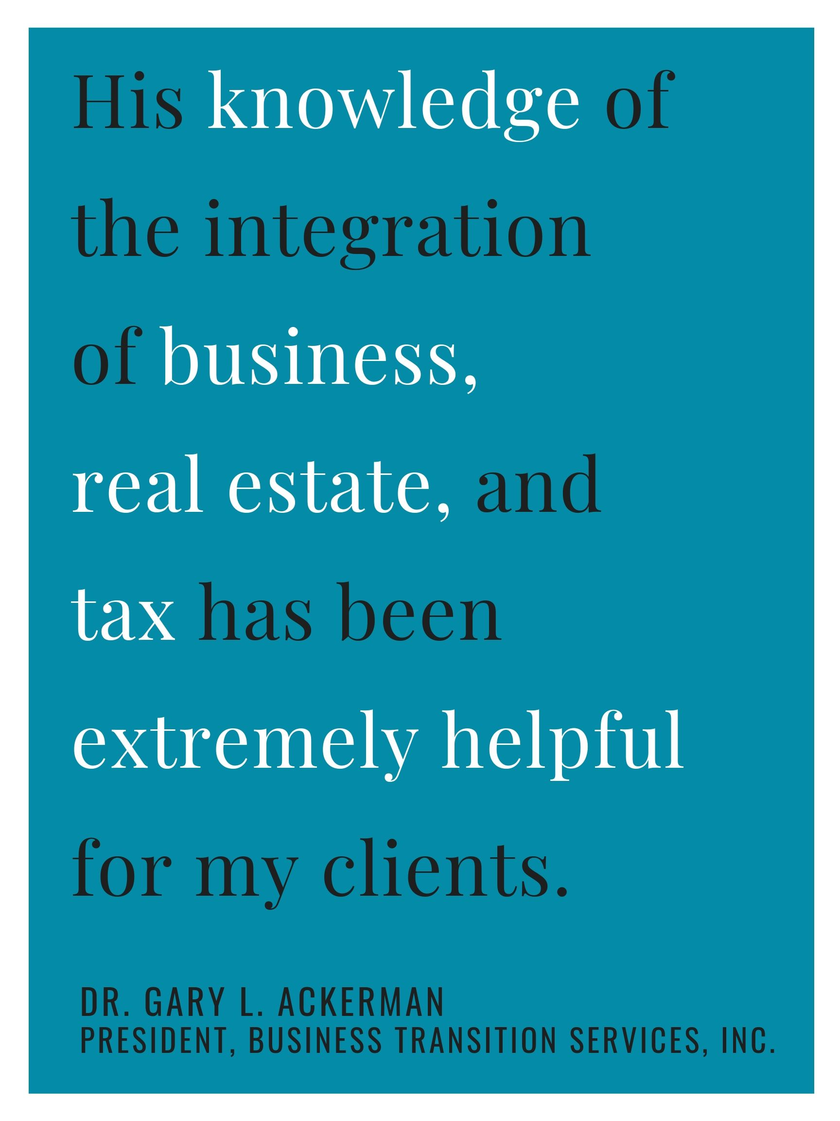 """""""Rick has been extremely helpful and resourceful in navigating my clients through the legal and tax quagmire. We work primarily on real estate and business transitions (many on the same transaction), and his knowledge of both has been invaluable. I have turned many client projects over to him for fulfillment and can trust that it will get done correctly without oversight. In particular, his knowledge of the integration of business, real estate and tax has been extremely helpful for my clients.""""  -Dr. Gary L. Ackerman, President at Business Transitions"""