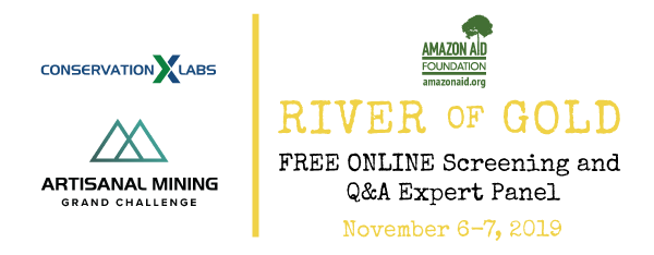 "Join Conservation X Labs and the Amazon Aid Foundation for a FREE 24-hour screening of the ""River of Gold"", followed by a panel discussion with experts.  November 6-7, 2019.  Online screening starts at 12pm EST on November 6th and will be available for 24 hours. Online Q&A panel discussion takes place at 12pm EST on November 7th.  Sign up to receive your log in information for film and Q&A a few days prior to the event."