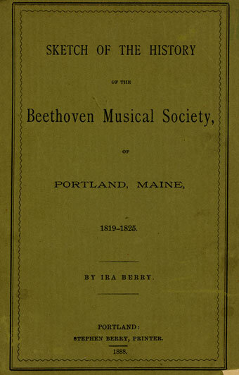 """Ira Berry,  Sketch of the History of the Beethoven Musical Society in Portland, Maine.  Portland, Maine: S. Berry, 1888; The Beethoven Musical Society, established in Portland """"for the purpose of studying sacred music of a high order,""""existed from 1819-25."""