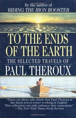 To the Ends of the Earth: The Selected Travels (1994) - Author and travel writer Paul Theroux does what no one else can: he travels to the isolated, unusual, and fascinating spots of the world, and creates an elegy to them that makes readers feel they are traveling with him. Evocative, breathtaking, intriguing, here is the armchair traveler's guide to the sites of the world he makes us feel we know.