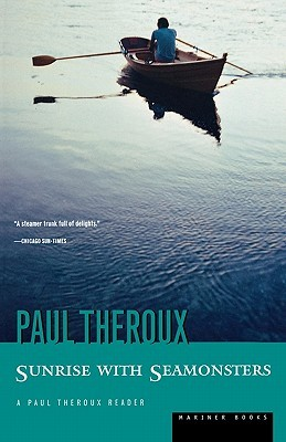 Sunrise with Seamonsters (1986) - The journeys of Paul Theroux take place not only in exotic, unexpected places of the world but in the thoughts, reading, and emotions of the writer himself. A gathering of people, places, and ideas in fifty glittering pieces of gold.