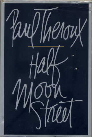 Half Moon Street (1984) - In Half Moon Street, Paul Theroux brings us two brilliant short novels on the theme of a double life. Although they are worlds apart in scene and character, both are full of a kind of eerie menace that lies just beneath the outward events.