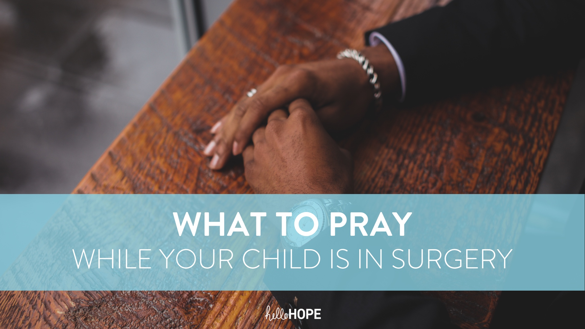 Hands on table | What to pray while your child is in surgery | helloHOPE Resource