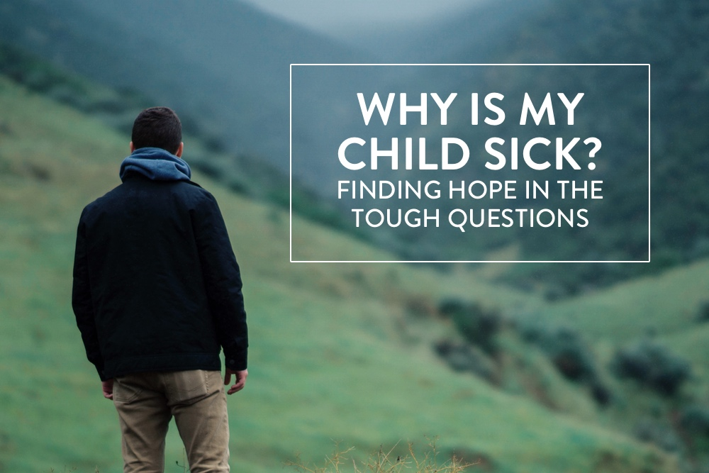 Why Is My Child Sick? Finding-Hope-In-The-Tough-Questions   helloHOPE Encouragement