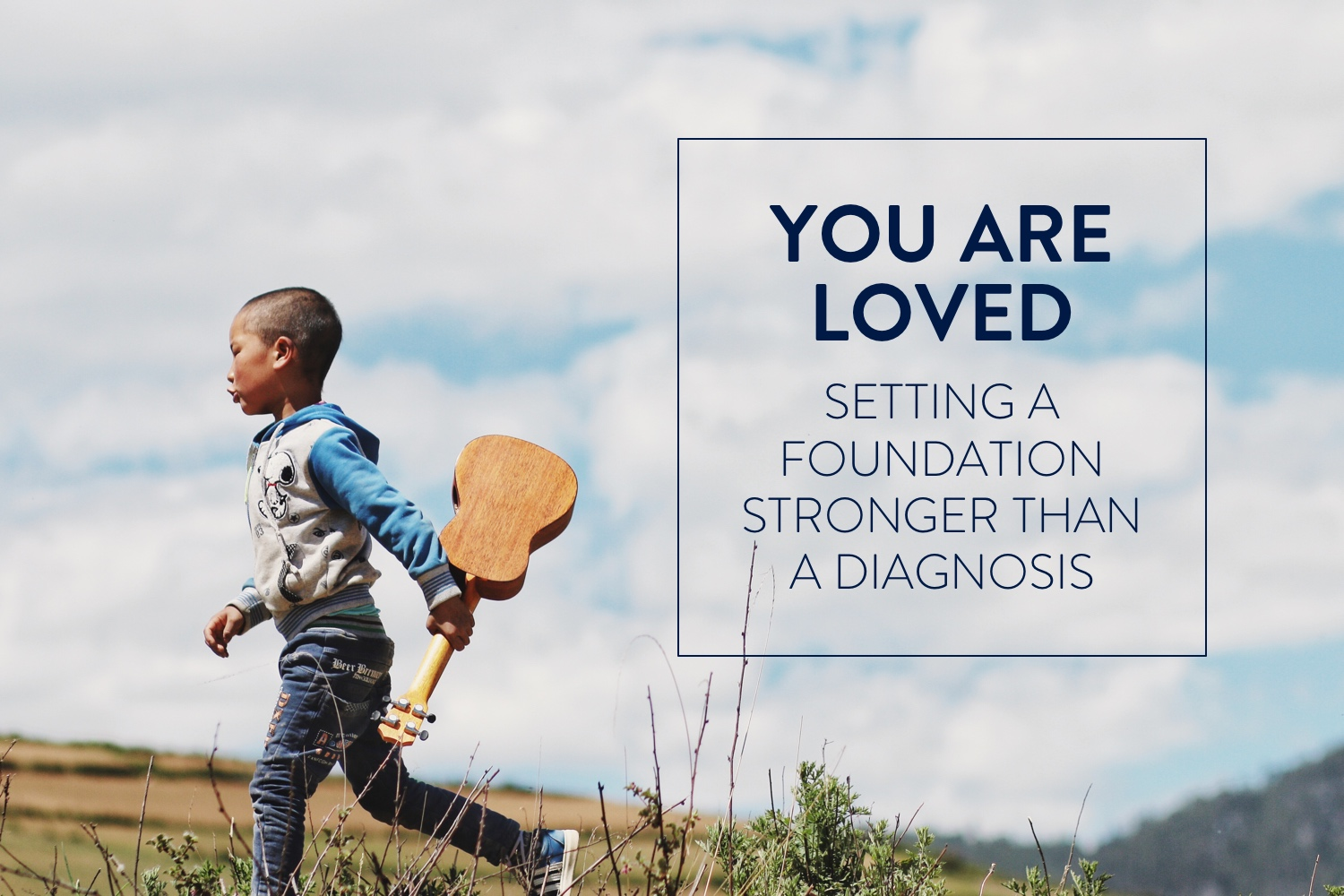 You Are Loved: Setting a Foundation Stronger than a Diagnosis