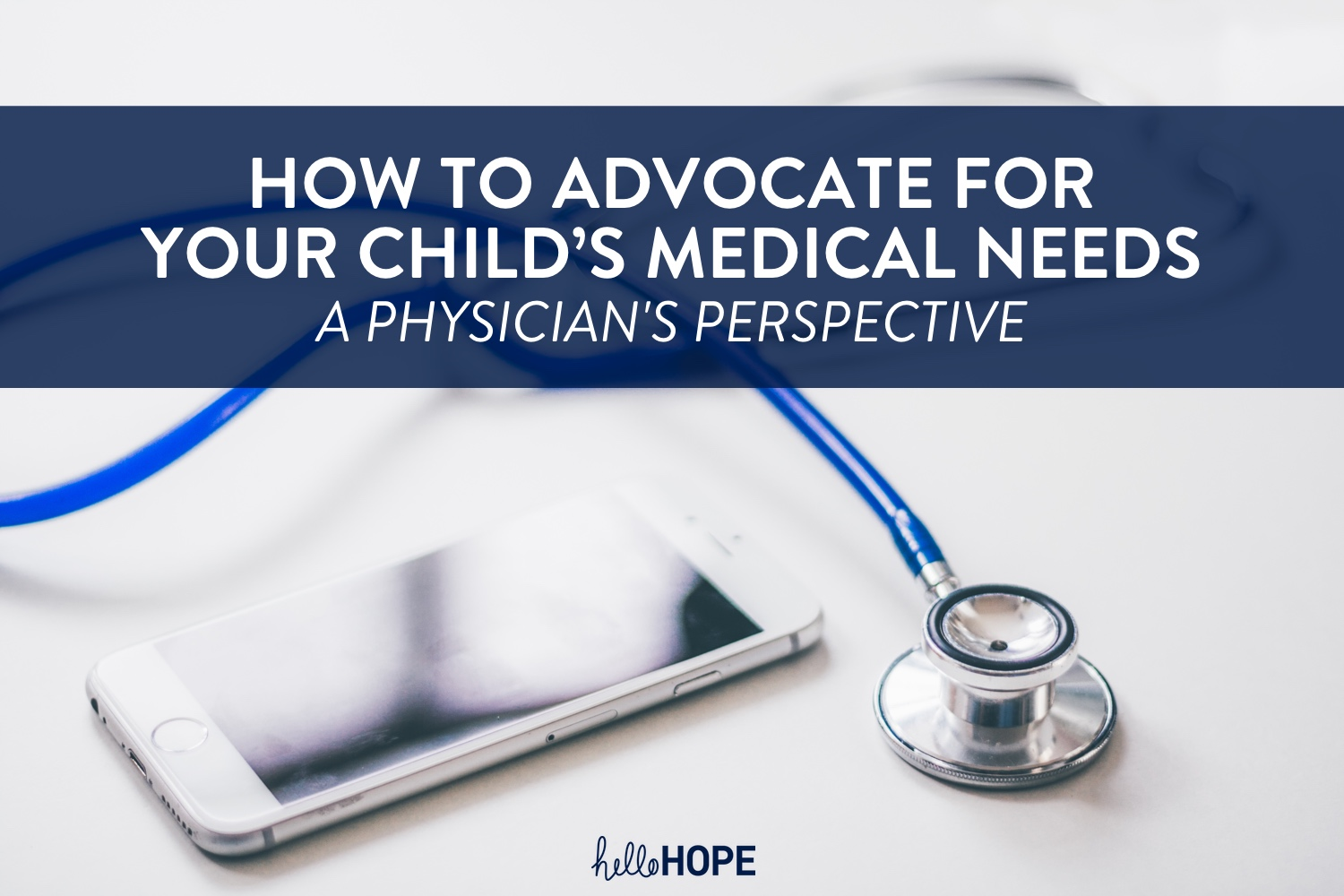 Phone and stethoscope | How to Advocate for Your Child's Medical Needs | helloHOPE Resource