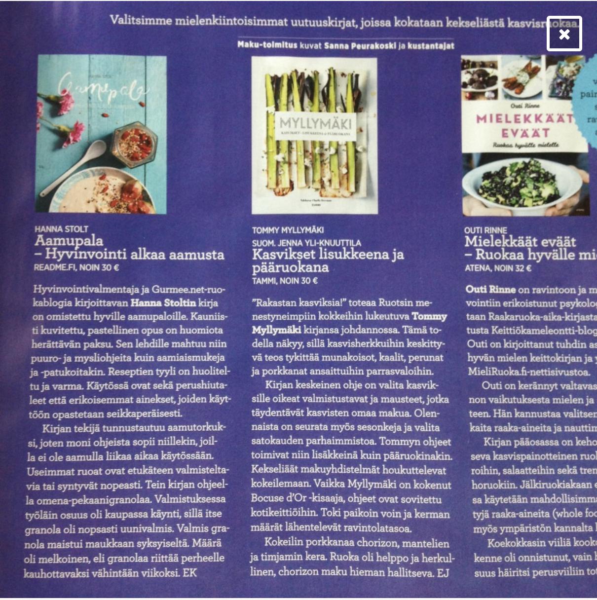 """Mielenkiintoisimmat uutuuskirjat - """"Valitsimme mielenkiintoisimmat uutuuskirjat, joissa kokataan kekseliästä kasvisruokaa. […]Hyvinvointivalmentaja ja Gurmee.net-ruokablogia kirjoittavan Hanna Stoltin kirja on omistettu hyville aamupaloille. Kauniisti kuvitettu, pastellinen opus on huomiota herättävän paksu. Sen lehdille mahtuu niin puuro- ja mysliohjeita kuin aamiaismukeja ja -patukoitakin. Reseptien tyyli on huoliteltu ja varma. Käytössä ovat sekä perushiutaleet että erikoisemmat ainekset, joiden käyttöön opastetaan seikkaperäisesti.Kirjan tekijä tunnustautuu aamutorkuksi, joten moni ohjeista sopii niillekin, joilla ei ole aamulla liikaa aikaa käytössään. Useimmat ruoat ovat etukäteen valmisteltavia tai syntyvät nopeasti. …""""MAKU-LEHTI, 5/2015"""