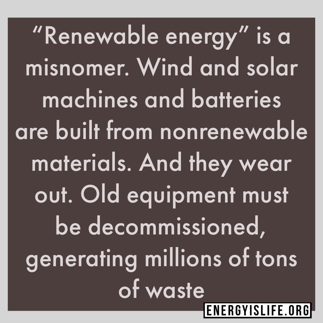 "- ""Renewable energy"" is a misnomer. Wind and solar machines and batteries are built from nonrenewable materials. And they wear out. Old equipment must be decommissioned, generating millions of tons of waste.Read more here: https: //www.wsj.com/articles/if-you-want-renewable-energy-get-ready-to-dig-11565045328#energyislife #energystrong #factsgreaterthanemotions"