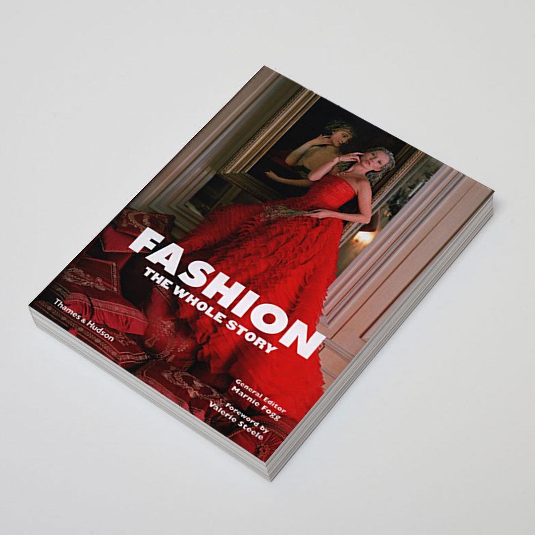 Fashion: The Whole Story - (Quarto, 2013)Wrote two chapters for Marnie Fogg's exhaustive history of fashion book.Buy on Amazon