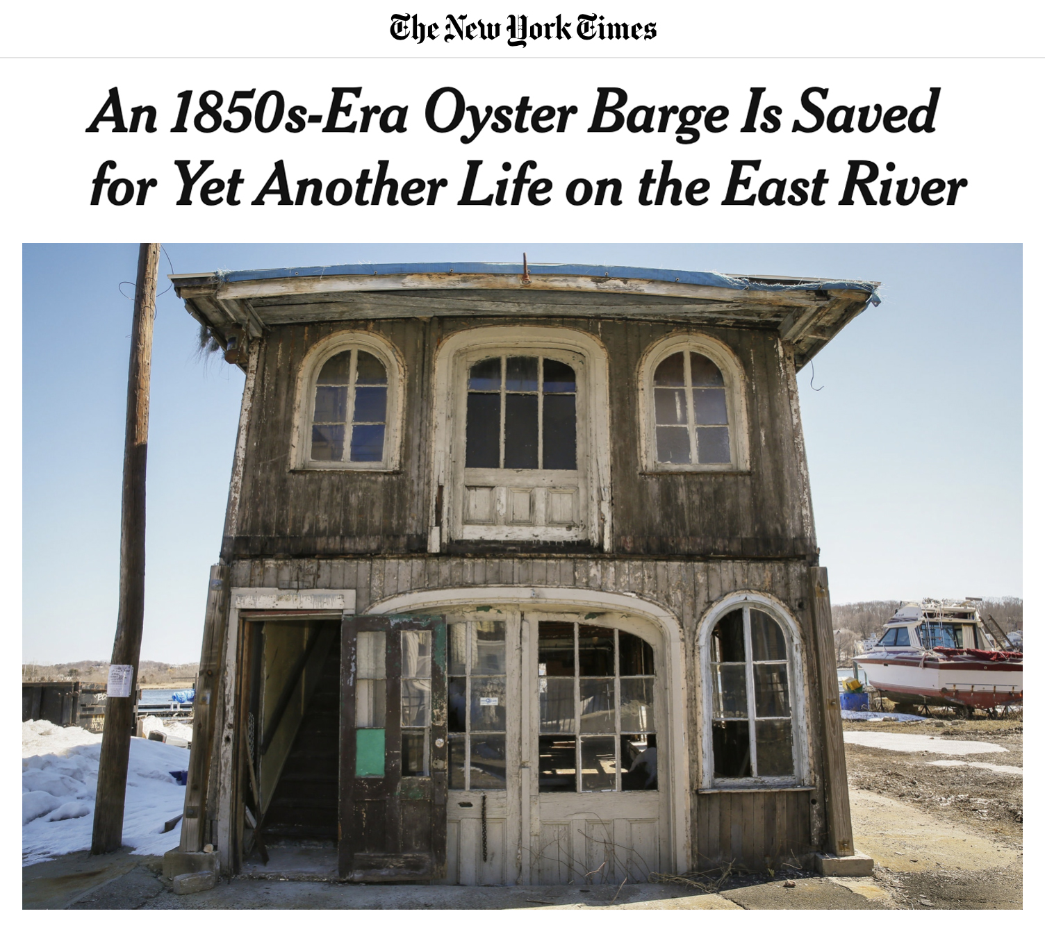 "An 1850s-Era Oyster Barge is Saved    ""The barges were like processing plants,"" Mr. Greenberg said. ""The oysters came in one end and went out the other very quickly.""  The barges sprung up when New York City was still the oyster capital of the world and lower New York Harbor had about 350 square miles of oyster beds, where hundreds of millions of bivalves were harvested every year.  Around 1920, as the oyster industry in New York began to decline, Mr. Greenberg said, the barge was bought by Ernest Ball, who owned the Fair Haven marina property at the time. It was towed to Fair Haven, which still had a thriving oyster industry along the Quinnipiac River.  Read the New York Times Article   An 1850s-Era Oyster Barge Is Saved for Yet Another Life on the East River"