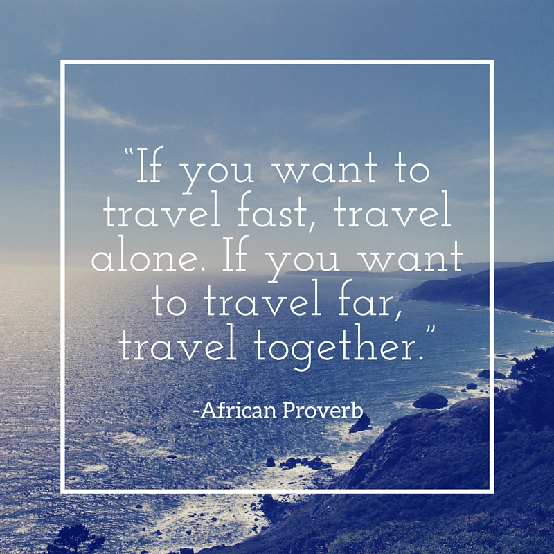 """If-you-want-to-travel-fast-travel-alone.-If-you-want-to-travel-far-travel-together."".jpg"