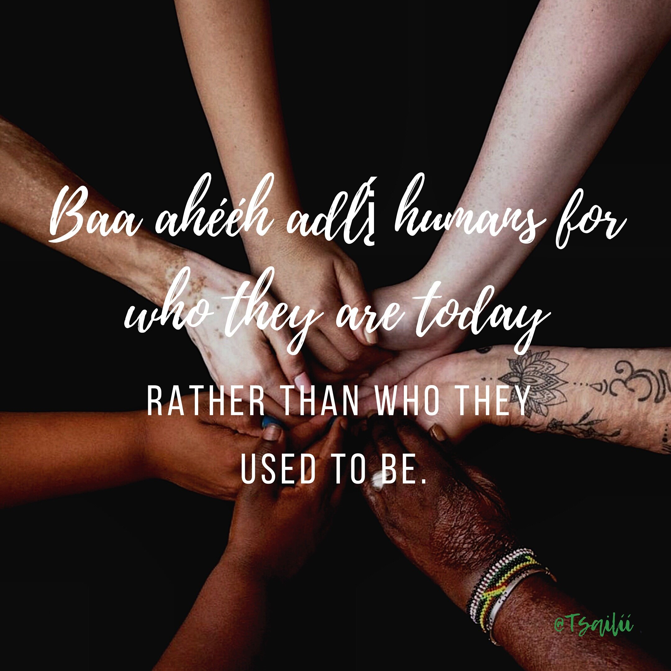 Baa ahééh ajlį (Appreciate) humans for who they are today rather than who they used to be. @Tsailii, Instagram