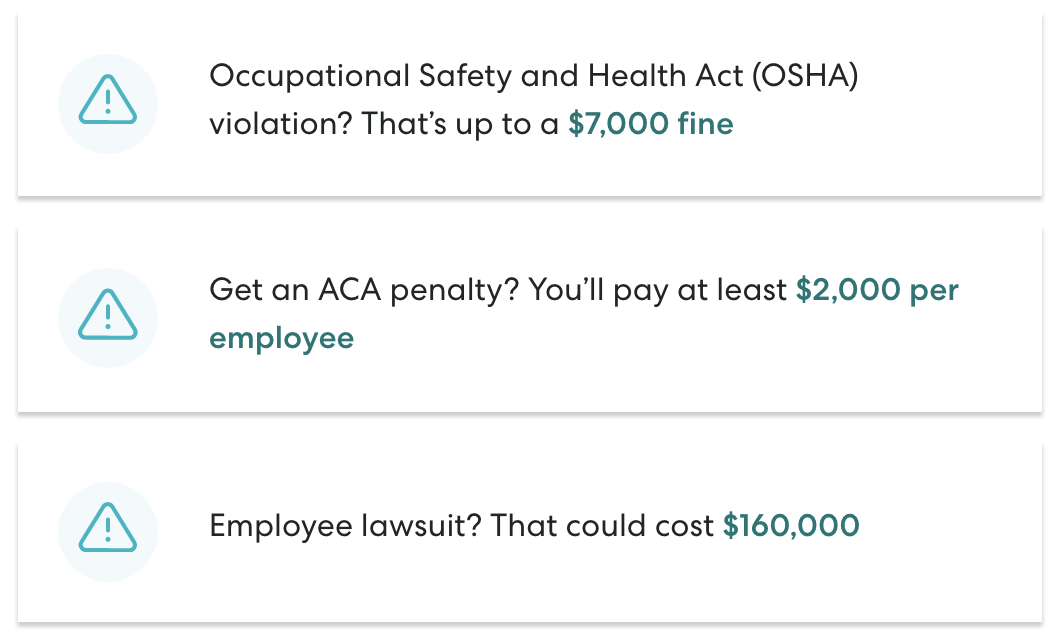 Avoid expensive compliance mistakes. - Setting up your HR the right way can help avoid fines and lawsuits down the line. We'll give you the tools to help you stay compliant and get ahead of changing regulations that affect your business.