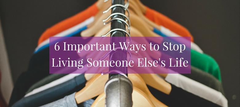 6-ways-to-stop-living-someone-elses-life-blog-1.jpg