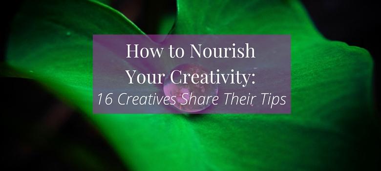 How-to-Nourish-Your-Creativity-16-Creatives-Share-Their-Tips-blog.jpg