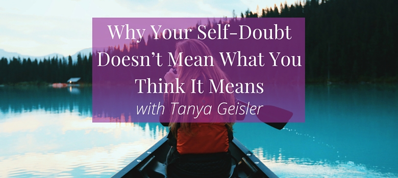 Why-Your-Self-Doubt-Doesn't-Mean-What-You-Think-It-Means-–-with-Tanya-Geisler-blog.jpg