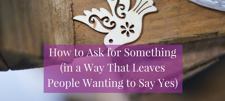 How_to_Ask_for_Something_in_a_Way_That_Leaves_People_Wanting_to_Say_Yes.jpg