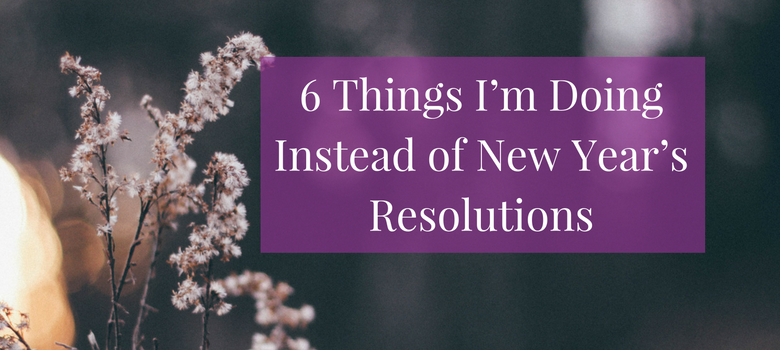 6-Things-I'm-Doing-Instead-of-New-Year's-Resolutions-blog.png