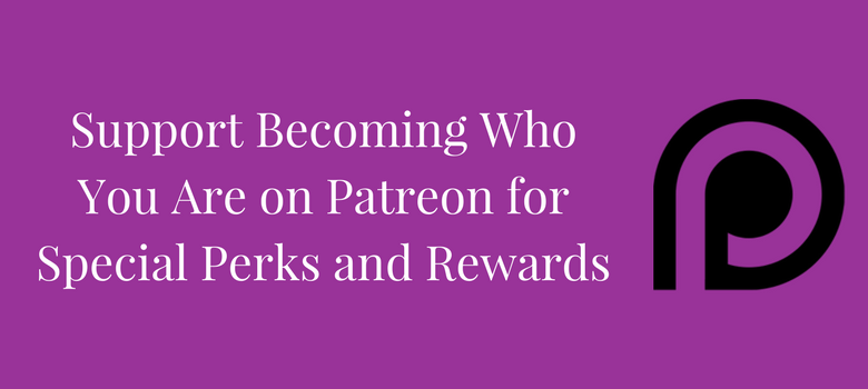 Becoming-Who-You-Are-Is-on-Patreon-Will-You-Support-Us-blog-2.png
