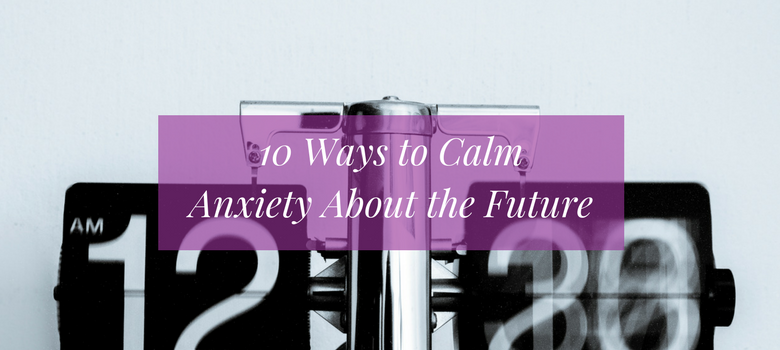 10-Ways-to-Calm-Anxiety-About-the-Future-blog.png