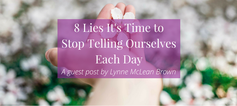 8-Lies-Its-Time-to-Stop-Telling-Ourselves-Each-Day-blog.png