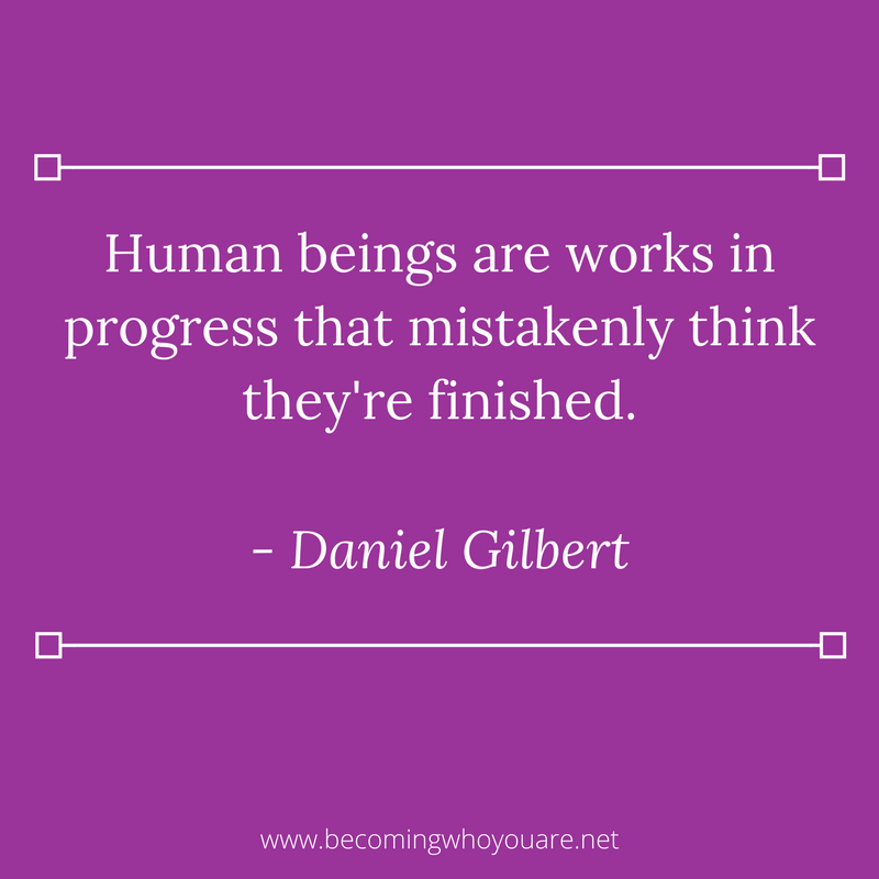 Human beings are works in progress that mistakenly think they're finished. - Daniel Gilbert