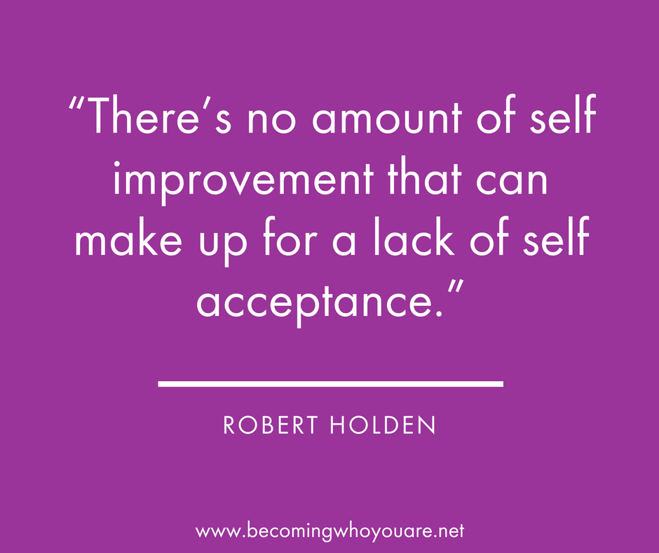"""There's no amount of self-improvement that can make up for a lack of self-acceptance"" - Robert Holden"