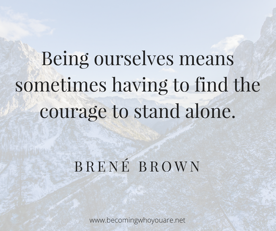 Being ourselves means something having to find the courage to stand alone - Brené Brown
