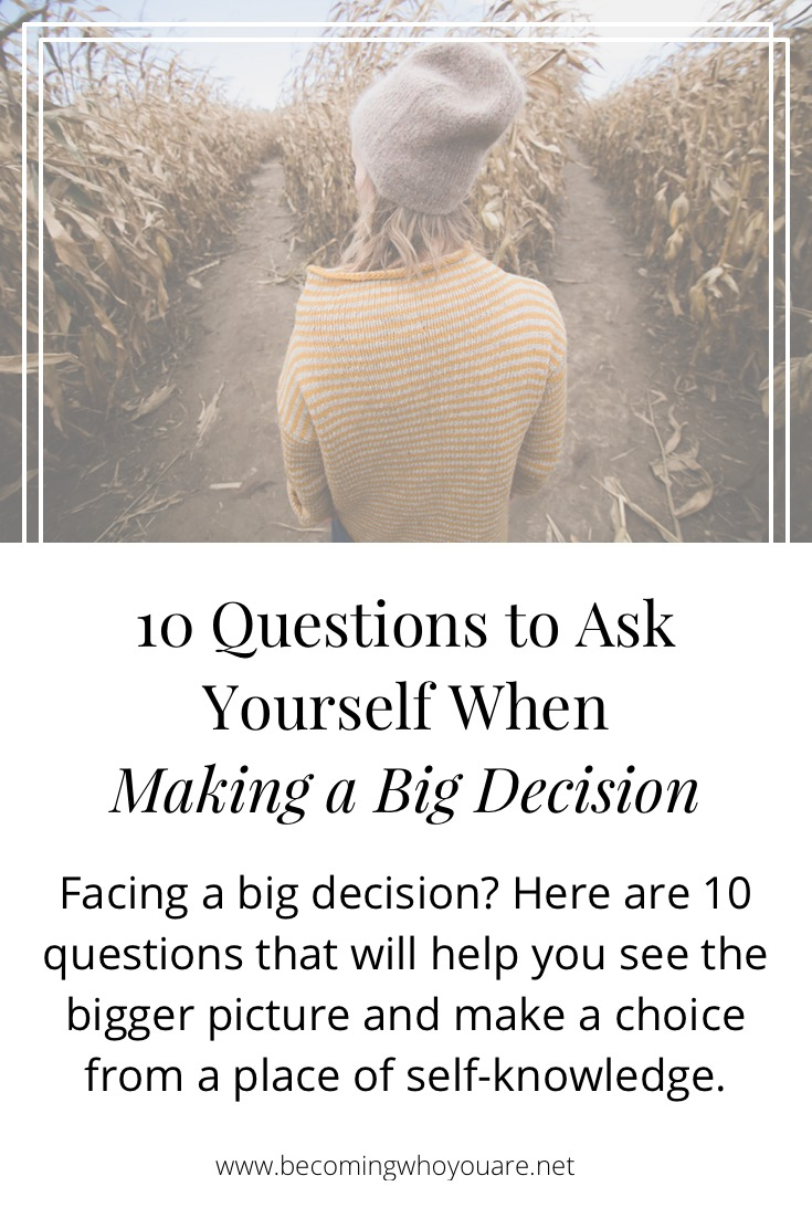 Facing a big decision? Here are 10 questions that will help you see the bigger picture and make a choice from a place of self-knowledge.