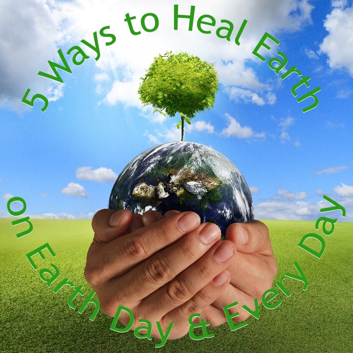 5 Ways to Heal Earth on Earth Day and Every Day