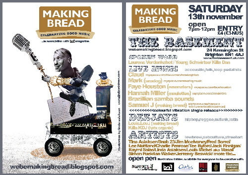 The Making Bread Collective have been far too busy scouring the London & Brighton area to bring you a unique collection of superb orginal art and soul-shaking, face slappingly brilliant music!!!! The Basement Arts Project in the North Laines, Brighton on the 13th November, 7pm-12pm. It promises to be a night of unadulterated creativity and expression and as we are working in conjunction with BN1 magazine, undoubtedly will be busy so get there early!! Event info  here