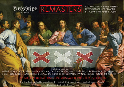 Artswipe present REMASTERS – Old master paintings altered, reworked or just defaced by today's irreverent talent.   Featuring: Agent Provocateur, Ben Oakley, Cartrain, Dave Anderson, David Samuels, European Bob, Gerry Baptist, Inkie, J Boy, Jo Peel, Mark Perronet, RYCA, Schnulli, Tinsel Edwards, Twinkle Troughton, SNUB23. Swifty.   A2 Archival Digital prints on Hahnemuhle paper for £50 or less!  The Rag Factory, 16 Heneage St, E1, (just off Brick Lane, 5 mins south of Truman Brewery)  December 2nd -5th, 11am – 7pm   Info on  Artswipe website