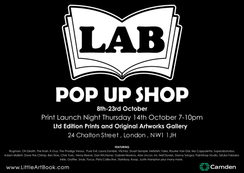 LAB's Pop Up Shop is officially open from Thursday 14th October 7-10pm. limited edition hand pulled screen prints and original pieces of art from some of the world's most prolific street artists and illustrators. With prices ranging from £20-£2000, there's something for everyone.  The gallery is located at 24 Chalton Street Kings Cross NW1 1JH, between Euston and Kings Cross Station just off the Euston road. We're open every day from 12-7pm until the 24th of October.  Featuring Artists: SNUB23, Freya, Rugman, Oh Death, The Krah, K-Guy, The Prodigy Versus, Pure Evil, Laura Zombie, Vilchez, Stuart Semple, Inkfetish, Fake, Rourke Van Dal, Mo Coppoletta, Superoboturbo, Adam Mallett, Dave the Chimp, Ben Eine, Chris Tosic, Henry Reeve, Dan Kitchener, Gabriel Moreno, Abe Lincoln Jnr, Neil Davies, Danny Sangra, Paintshop Studio, Sztuka Fabryka, Pista Collective, Stainboy, Koop, Justin Hampton plus many more.  More info  HERE