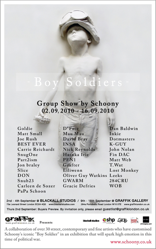 A collaboration of over 30 street, contemporary and fine artists who have customised Schoony's iconic 'Boy Soldier' Featuring Goldie, Dface, Best Ever, Part2ism, Insa, Snug One as well have some of Grafik Warfare's finest and there friends. More info  here