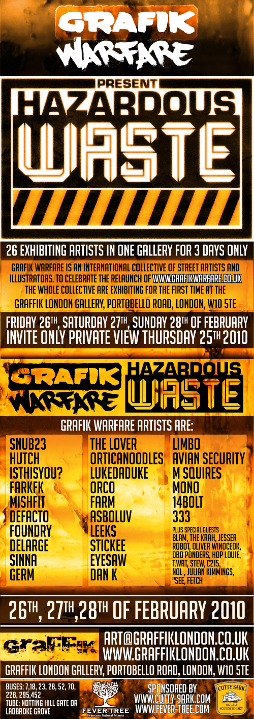 Under the title of 'HAZARDOUS WASTE' the artists will transform the gallery space into a toxic waste dump incorporating artwork from all artists in the crewincluding original canvas pieces, limited edition prints, black book sketches as well as boundary pushing mediums and installations typically associated with this unique crew. Graffik London is delighted to be hosting this exhibition for such a promising collective of graffiti artists. The show will run from February 26thuntil February 28thwith the buyers' night on the February 25th (invite only)     Graffik Warfare Artists include; Snub23 http://www.flickr.com/photos/snub/  Defacto http://www.flickr.com/photos/ashab23/  Hutch http://www.flickr.com/photos/streetkonst/  Isthisyou? http://www.flickr.com/photos/isthisyou/  FarkFK http://www.flickr.com/photos/farkfk/  Mishfit http://www.flickr.com/photos/mishfit  Foundry http://www.flickr.com/photos/foundry5  DeLarge http://www.flickr.com/photos/delarge  Sinna http://www.flickr.com/photos/sinna1/  Germ http://www.flickr.com/photos/germ/  The Lover  http://www.flickr.com/photos/streetpunks/  OrticaNoodles http://www.flickr.com/photos/orticanoodles/  LukeDaDuke http://www.flickr.com/photos/lukedaduke/  Orco http://www.flickr.com/photos/mynameisneale  Farm http://www.flickr.com/photos/farm_csk/  Asboluv http://www.flickr.com/photos/asboluv/  Leeks http://www.flickr.com/photos/observatoryleak/  Stickee  http://www.flickr.com/photos/stickee/  Eyesaw http://www.flickr.com/photos/eye-saw/  Dan K http://www.flickr.com/photos/dankitchener/  M Squires http://www.flickr.com/photos/msquires/  Limbo http://www.flickr.com/photos/welcome-to-limbo/  Avian Security http://www.flickr.com/photos/jeepers/  Mono http://www.flickr.com/photos/lord_breakfast/  14BOLT http://www.flickr.com/photos/14bolt  333 http://www.flickr.com/photos/-3-3-3-/