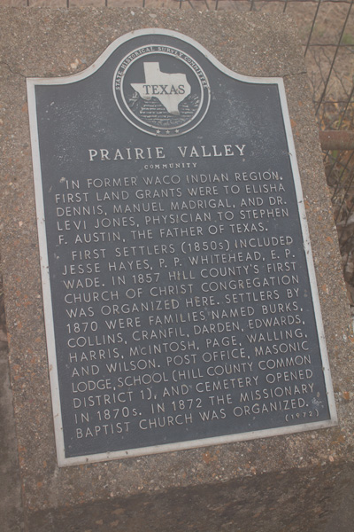- This Texas Historical Marker indicates an official record of when the first Church of Christ congregation in Hill County was founded. It is on the grounds of what is now the present-day Prairie Valley Baptist Church and the cemetery across the street from it.
