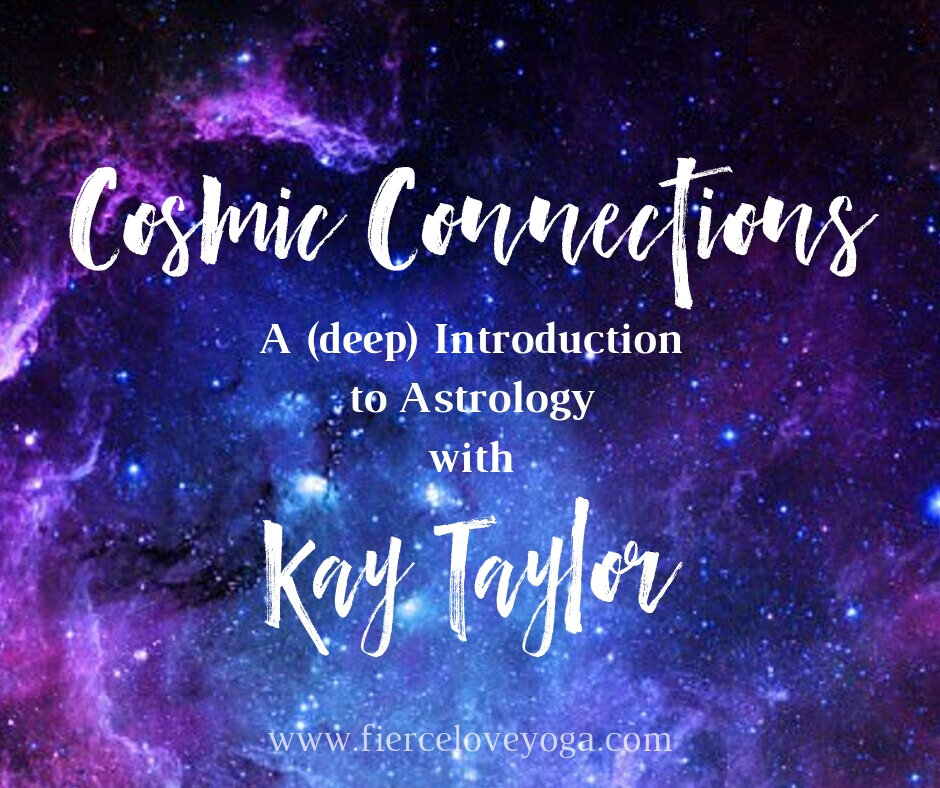 """Cosmic Connections A (deep) intro into Astrology with Kay Taylor October 13th  - When you want to go beyond """"What's Your Sign?"""" the language of astrology can quickly turn into a pile of words and symbols that makes brain cells want to explode.And yet, with a little help from a master astrologer like Kay, you can soon learn how to put it all together to understand the meaning of your life—literally the deeper soul purpose for why you're here—plus how to navigate challenges so you can be free to use your gifts wisely.You'll get a clear understanding about cycles—the astrological weather—with tips about how to live with life as it arises instead of bucking the tide.It's like taking an umbrella when you know it's going to rain, or knowing when to plan that restful vacation in the sun you so desperately need right now.In this illuminating workshop at Fierce Love Yoga in Everett, Washington, you will learn not only all about the Sun sign in your chart, but also all the other planets, how signs affect them, and what it means that planets live in """"houses."""" You'll walk away knowing the sign of your karmic history as well as what sign you're trying to develop to evolve. Plus a lot of other cool, practical wisdom so the next time you go to a party you could say """"So, hey, what's your primal triad?"""" …. or know how to answer that question."""