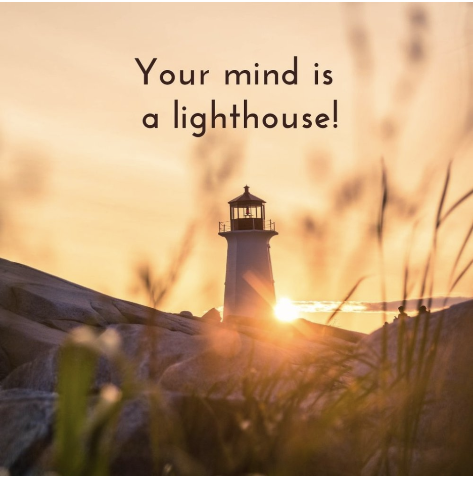 your mind is a lighthouse - Did you know that inside your mind exists a light, which you are meant to extend to others? And when you block this extension, by coming up with various excuses for why you can't, then you create suffering.This part of your mind is a freakin' lighthouse, and when you listen to that critical inner voice, it's like you are putting up shutters in all the windows in this lighthouse, blocking your inner light from shining freely. But the light is still there, and you are meant to let it shine!