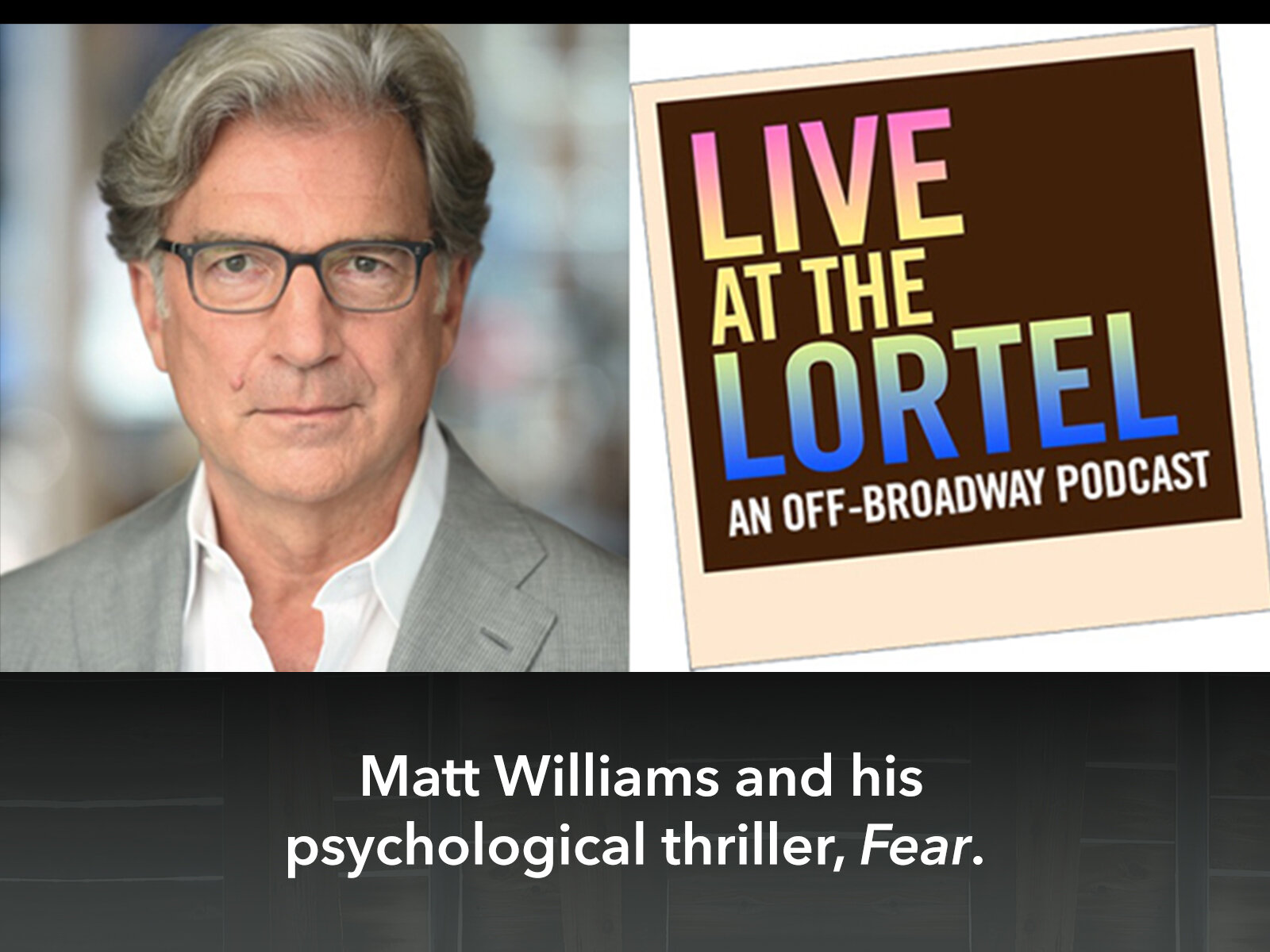 Matt Williams speaks on everything FEAR for the popular Off-Broadway podcast, Live At The Lortel. - Click to listen