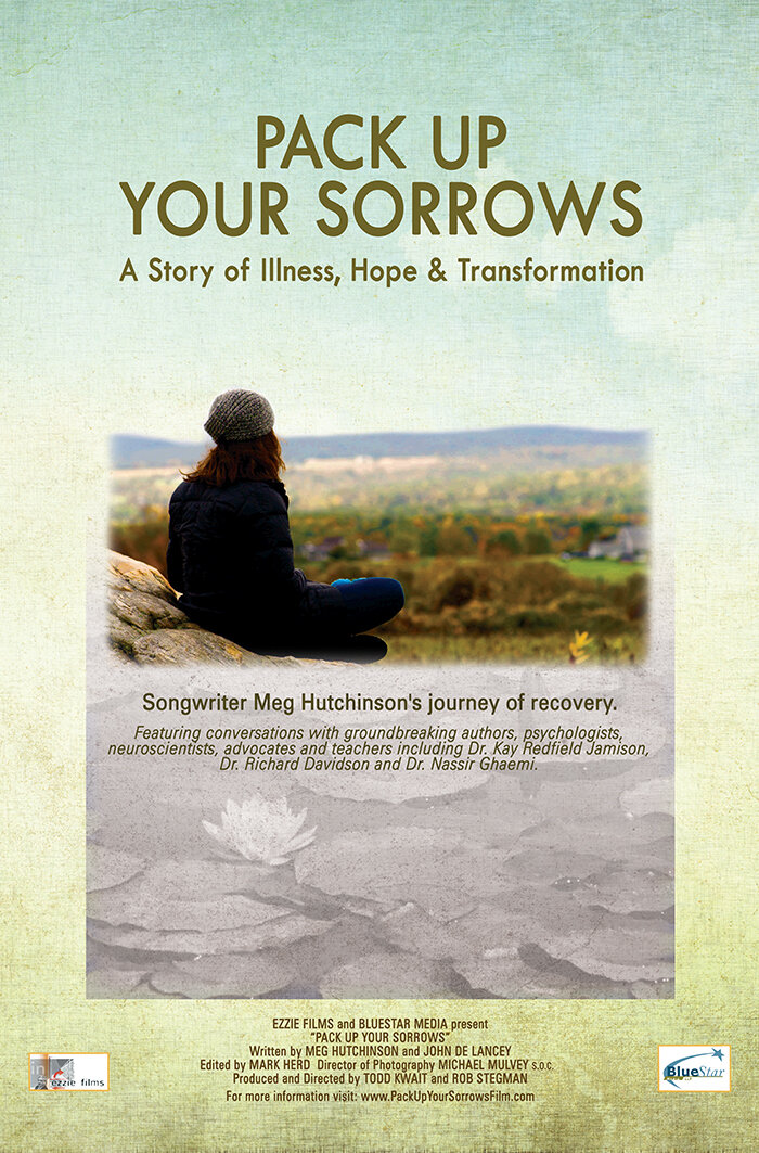 Documentary Film Pack Up Your Sorrows  - This feature length documentary  (Ezzie Films/Bluestar Media 2015) is told through the lens of Meg's personal story of living with Bipolar disorder and includes interviews with leading psychologists, neuroscientists, authors, historians and spiritual teachers. It explores many of the topics nearest and dearest to her heart: creativity, healing, mindfulness in education, mental health advocacy, wellness, and how these elements converge in making the world a better place. Check the website for screenings.