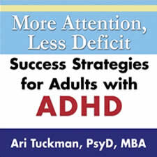 """More Attention, Less Deficit - Ari Tuckman, PsyD, MBA, is a psychologist who focuses on diagnosing and treating children, teens, and adults who have ADHD, as well as other conditions. His book, """"More Attention, Less Deficit,"""" was written to help adults with ADHD. In his podcasts, which tackle a different topic each episode, Tuckman provides actionable steps to help you make positive changes. Listen here."""